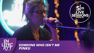 525 Live Sessions: SOMEONE WHO ISN'T ME - PINKU