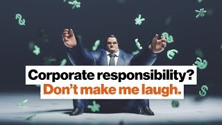 Corporate responsibility? Don't make me laugh. | Anand Giridharadas | Big Think
