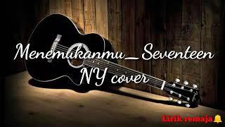 Menemukanmu_Seventeen (full Lirik+musik) NY cover