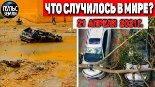 Катаклизмы за день 21 АПРЕЛЯ 2021 Пульс Земли в мире событие дня Flooding Lluviassnowchuva