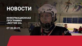 Новостной выпуск в 15:00 от 20.03.21 года. Информационная программа «Якутия 24»