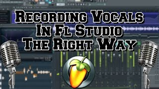 How To Record Vocals In FL Studio The Right Way In 2018 (Two Different Ways To Record)