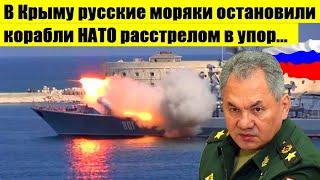 В Крыму Российские моряки предупредительными выстрелами не пропустила военные корабли НАТО к Крыму..