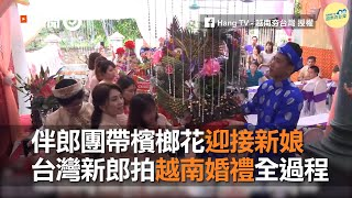 伴郎團帶檳榔花迎接新娘 台灣新郎拍越南婚禮全過程