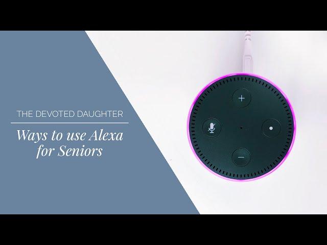 Ways to use Alexa for Seniors