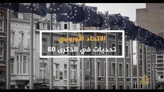 الحصاد-الاتحاد الأوروبي.. تحديات في الذكرى الـ60