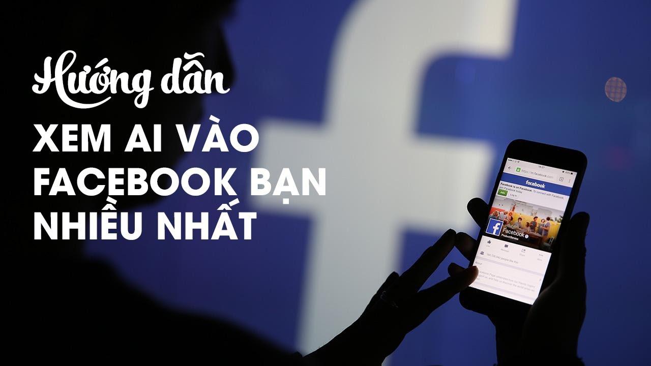 Hướng dẫn kiểm tra xem ai thường xuyên vào trang facebook của bạn nhiều nhất
