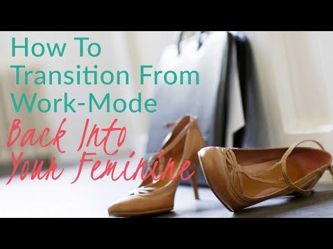 How To Transition From Work-Mode Back Into Your Feminine