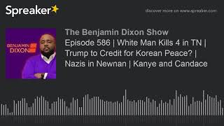 Episode 586 | White Man Kills 4 in TN | Trump to Credit for Korean Peace? | Nazis in Newnan | Kanye