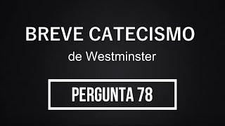 Breve Catecismo - Pergunta 78