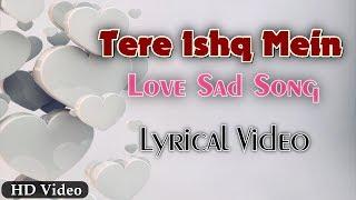Tere Ishq Mein | Love Sad Song Offical Lyrics Video
