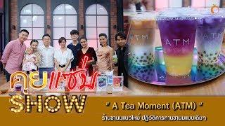 คุยแซ่บshow-a-tea-moment-atm-ร้านชานมแนวใหม่-ปฏิวัติการทานชานมแบบเดิมๆ