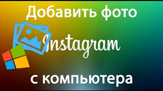 Как добавить фото в Инстаграм (Instagram) с компьютера