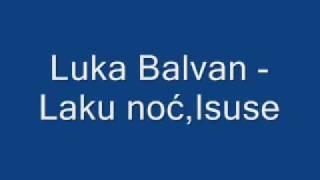 Duhovna Glazba : Luka Balvan - Laku noć,Isuse