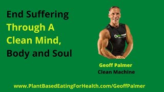 End Suffering Through A Clean Mind Body And Soul With Geoff Palmer