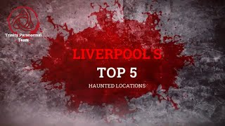 TOP 5 MOST HAUNTED LOCATIONS IN LIVERPOOL | TRINITY PARANORMAL | SCARIEST PLACES