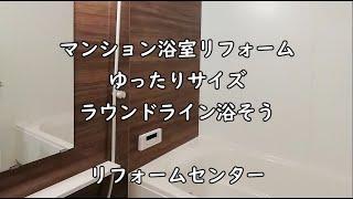 マンション浴室リフォーム ゆったりサイズ ラウンドライン浴そう リフォームセンター
