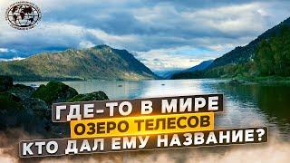 Где-то в мире. Озеро телесов. Кто дал ему название? | @Русское географическое общество