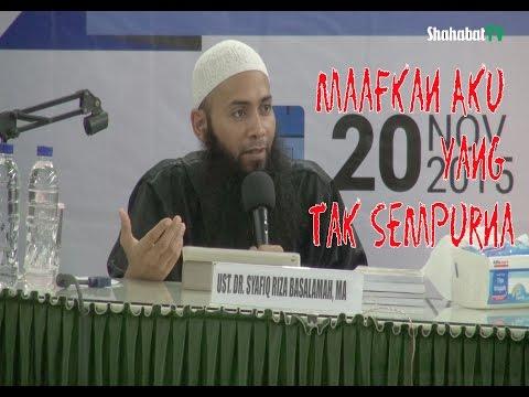 Maafkan Aku yang tak Sempurna - Ustadz DR. Syafiq Riza Basalamah, MA Bag. 1