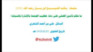 سلسلة:سألت الشيخ ابن باز رحمه الله [259] ما حكم تأمين المصلي على دعاء خطيب الجمعة بالإشارة بالسبابة؟
