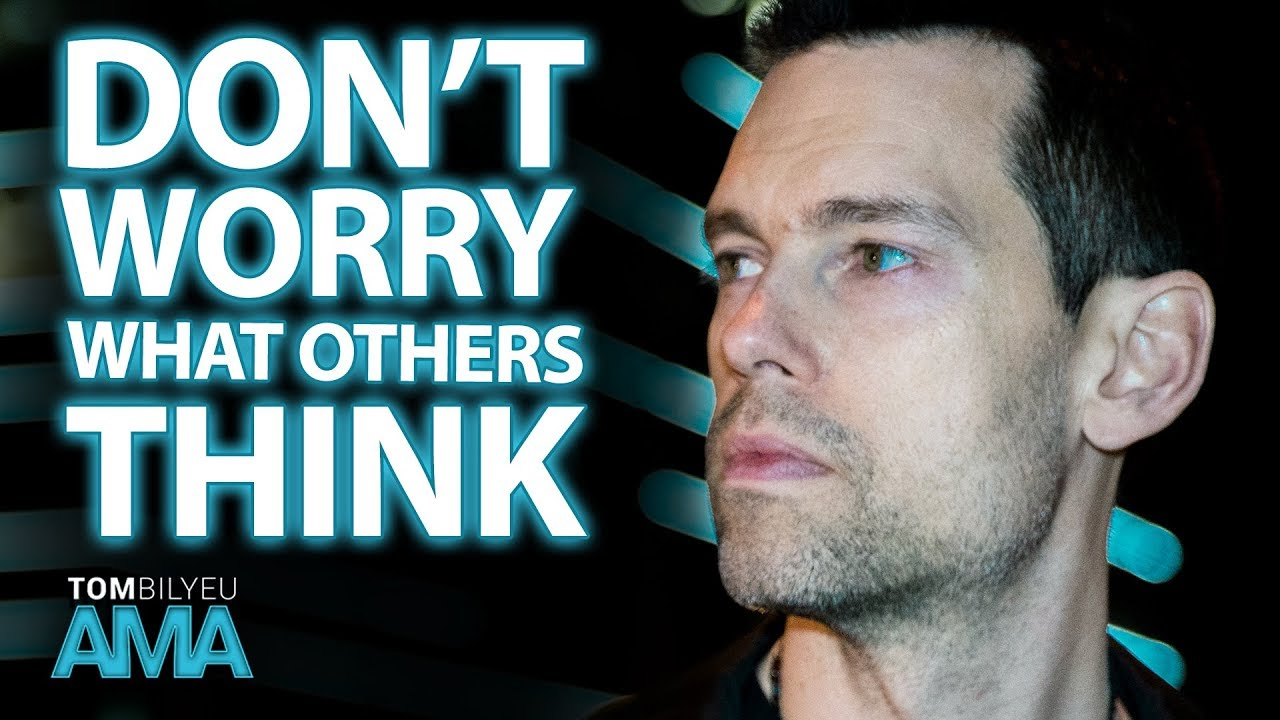 How To Not Care What Others Think Tom Bilyeu Ama