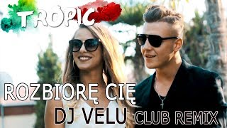 Tropic ft. DJ VELU - Rozbiorę Cię [official club remix] 2018