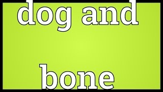 Dog and bone Meaning