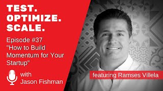 Test. Optimize. Scale. #37  How to Build Momentum for Your Startup W/ Ramses Villela