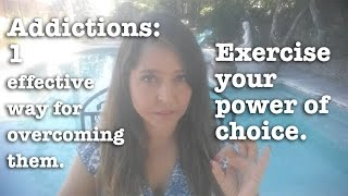 Addictions: an effective way of overcoming them. Exercise your power of choice at every moment.