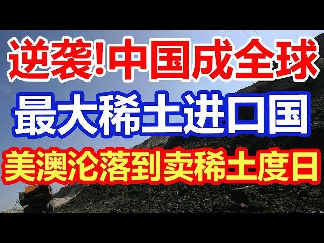 逆袭!中国成全球最大的稀土进口国,美澳沦落靠卖土度日