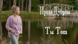 Ирина Дубцова - Ты Тот