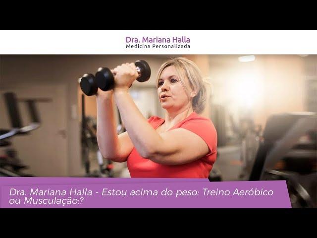 Estou acima do Peso: Treino Aeróbico ou Musculação? - Dra. Mariana Halla