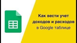 Як вести облік доходів і витрат в Гугл таблиці