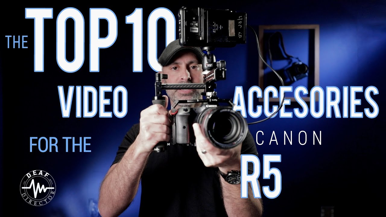 CANON R5 CINEMATIC UNLOCKED: THE TOP TEN VIDEO ACCESSORIES