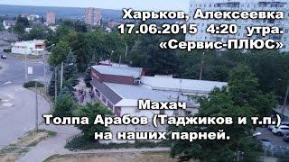 17.06.15 утро - драка на Сервисе, Алексеевка. Харьков (арабы, таджики, наши)