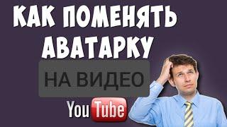 Как сделать аватар на своё видео в Ютубе