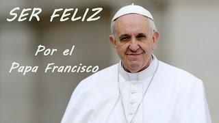 Ser feliz, por el Papa Francisco