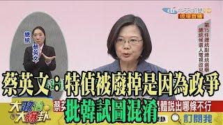 【精彩】蔡英文:特偵被廢掉是因為政爭 批韓試圖混淆
