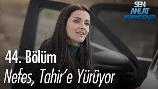 Nefes, Tahir'e yürüyor - Sen Anlat Karadeniz 44. Bölüm