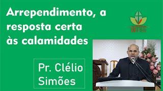 Arrependimento, a resposta certa às Calamidades  Pr. Clélio Simões