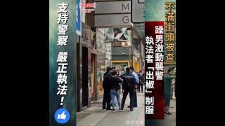 不滿街頭被查 躁男激動襲警 執法者「出椒」制服 支持警察