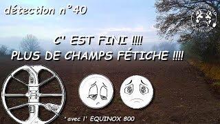 détection 40- C'EST FINI !! PLUS DE CHAMPS FÉTICHE !! 😥😭