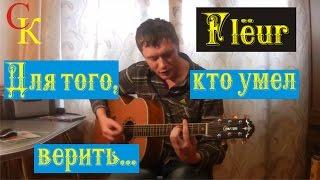 ДЛЯ ТОГО, КТО УМЕЛ ВЕРИТЬ - Flëur (ПРАВИЛЬНЫЕ аккорды) кавер