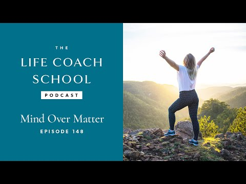 The Life Coach School Podcast Episode #148: Mind Over Matter