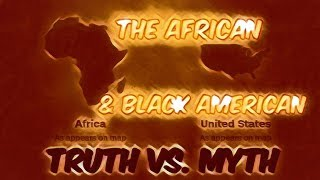 THE AFRICAN & BLACK AMERICAN TRUTH VS. MYTH