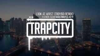 Father, ILoveMakonnen & Key! - Look At Wrist (TroyBoi Remix)