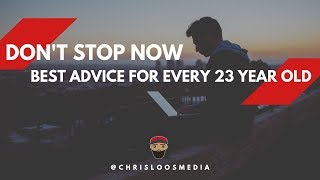 Best Advice for EVERY 23 year old // Don't Stop Now