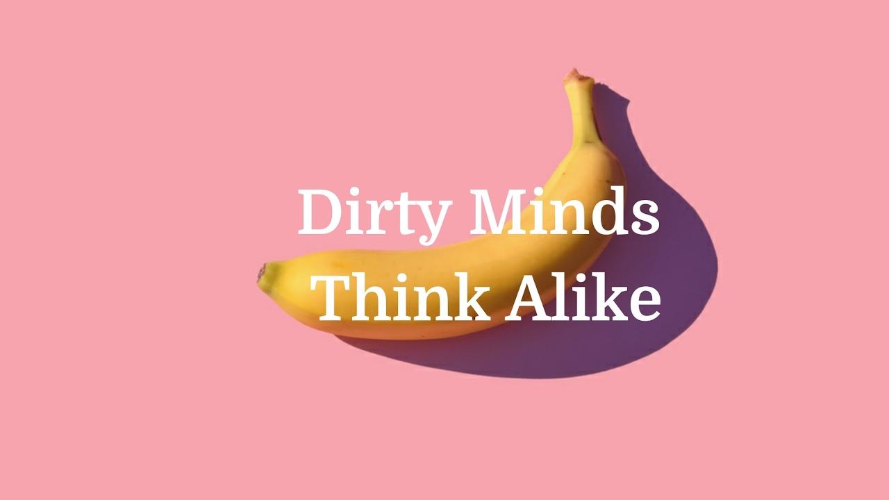 Dirty Minds Think Alike