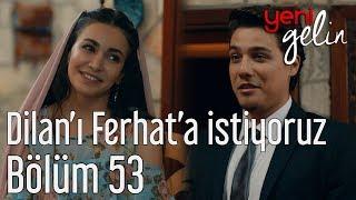 Yeni Gelin 53. Bölüm (Sezon Finali) - Dilan'ı Ferhat'a İstiyoruz
