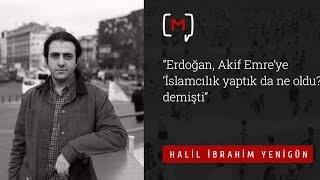 """Halil İbrahim Yenigün: """"Erdoğan, Akif Emre'ye 'İslamcılık yaptık da ne oldu?' demişti"""""""